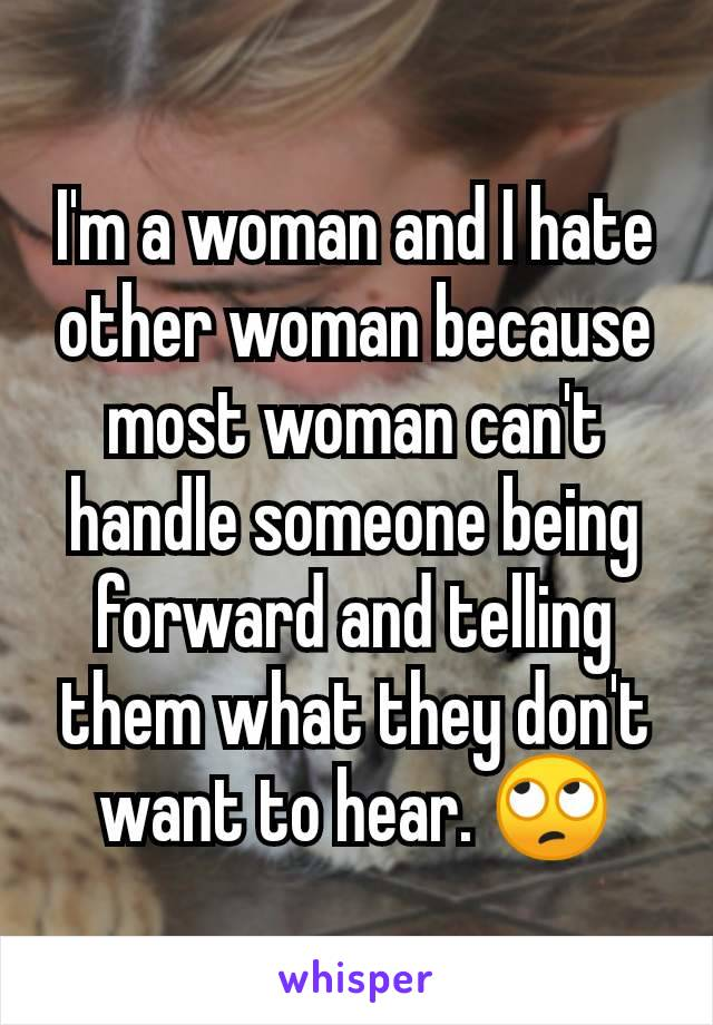 I'm a woman and I hate other woman because most woman can't handle someone being forward and telling them what they don't want to hear. 🙄