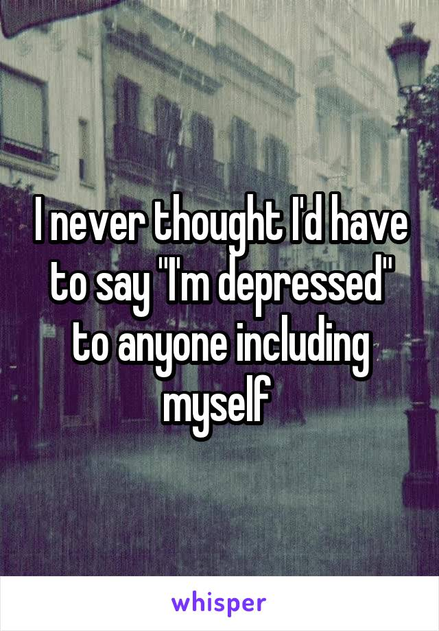 """I never thought I'd have to say """"I'm depressed"""" to anyone including myself"""