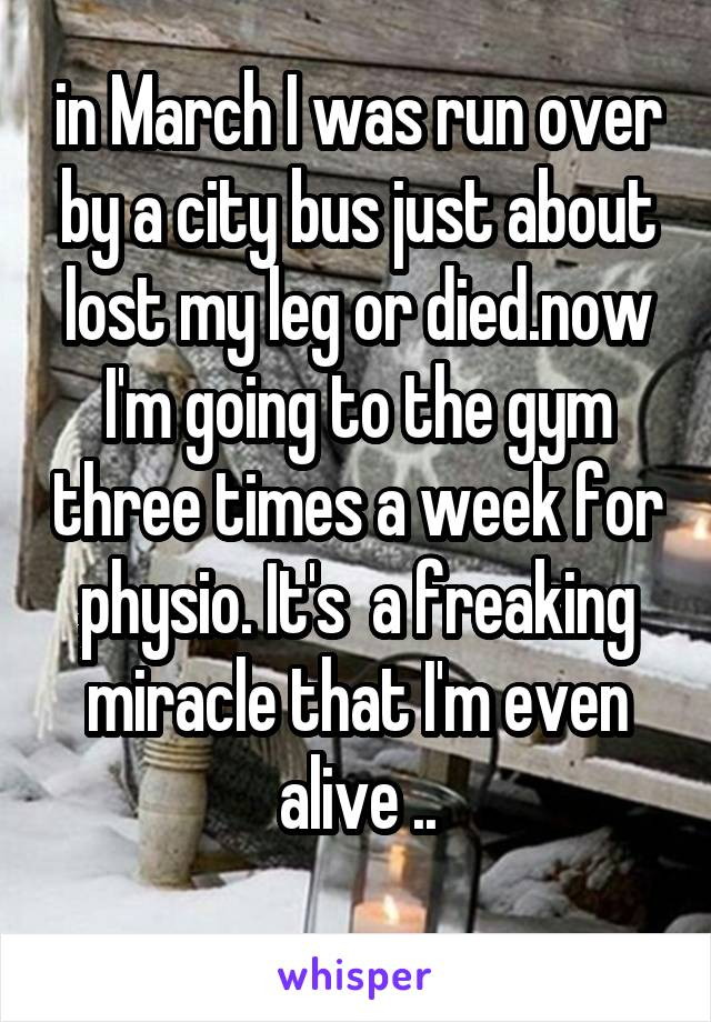 in March I was run over by a city bus just about lost my leg or died.now I'm going to the gym three times a week for physio. It's  a freaking miracle that I'm even alive ..