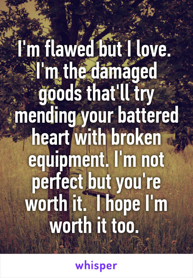 I'm flawed but I love.  I'm the damaged goods that'll try mending your battered heart with broken equipment. I'm not perfect but you're worth it.  I hope I'm worth it too.