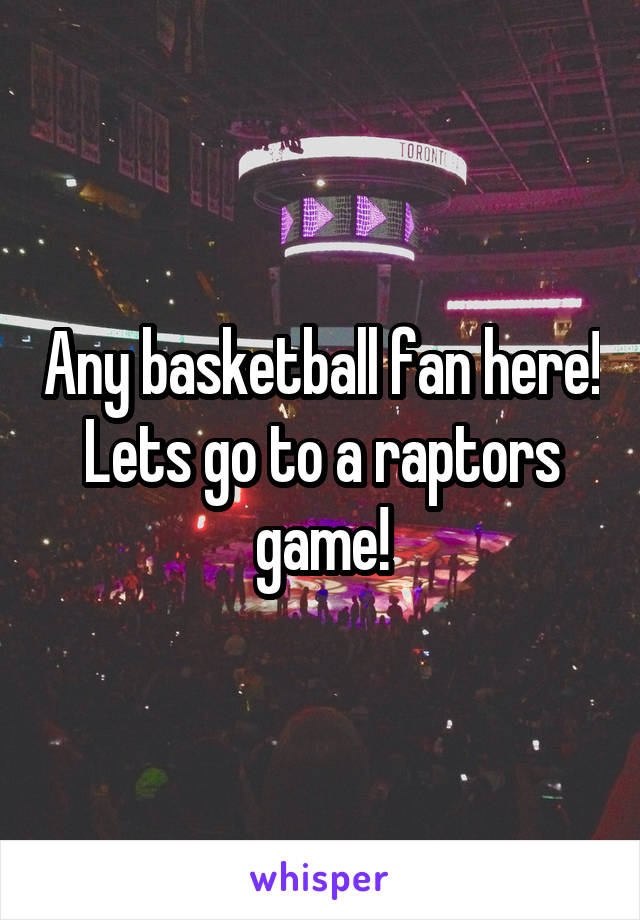 Any basketball fan here! Lets go to a raptors game!
