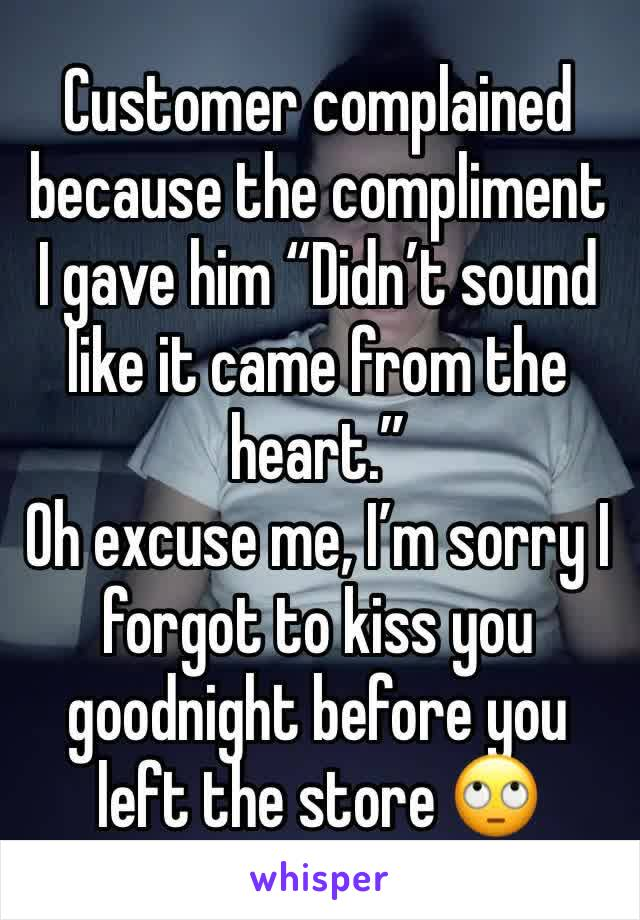 "Customer complained because the compliment I gave him ""Didn't sound like it came from the heart.""  Oh excuse me, I'm sorry I forgot to kiss you goodnight before you left the store 🙄"