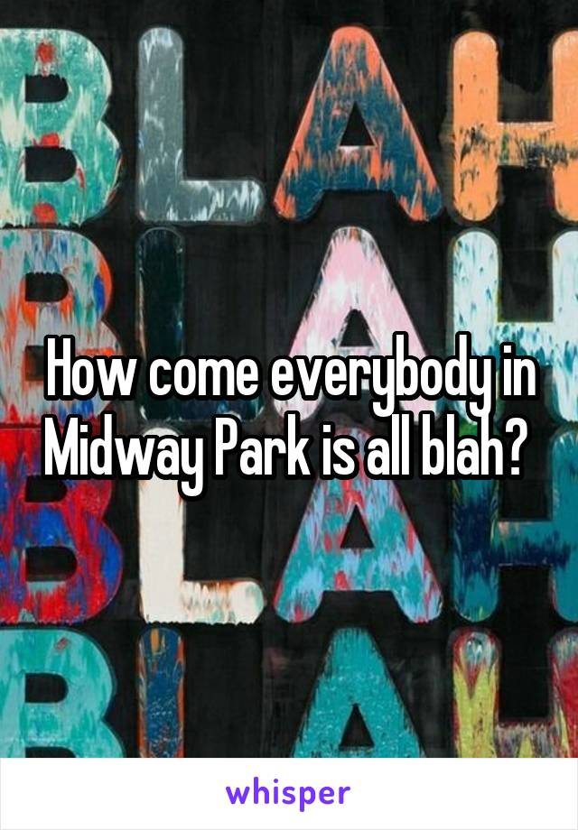 How come everybody in Midway Park is all blah?