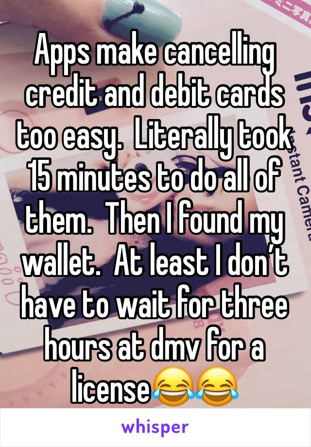 Apps make cancelling credit and debit cards too easy.  Literally took 15 minutes to do all of them.  Then I found my wallet.  At least I don't have to wait for three hours at dmv for a license😂😂