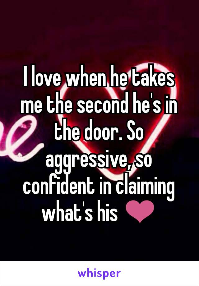 I love when he takes me the second he's in the door. So aggressive, so confident in claiming what's his ❤