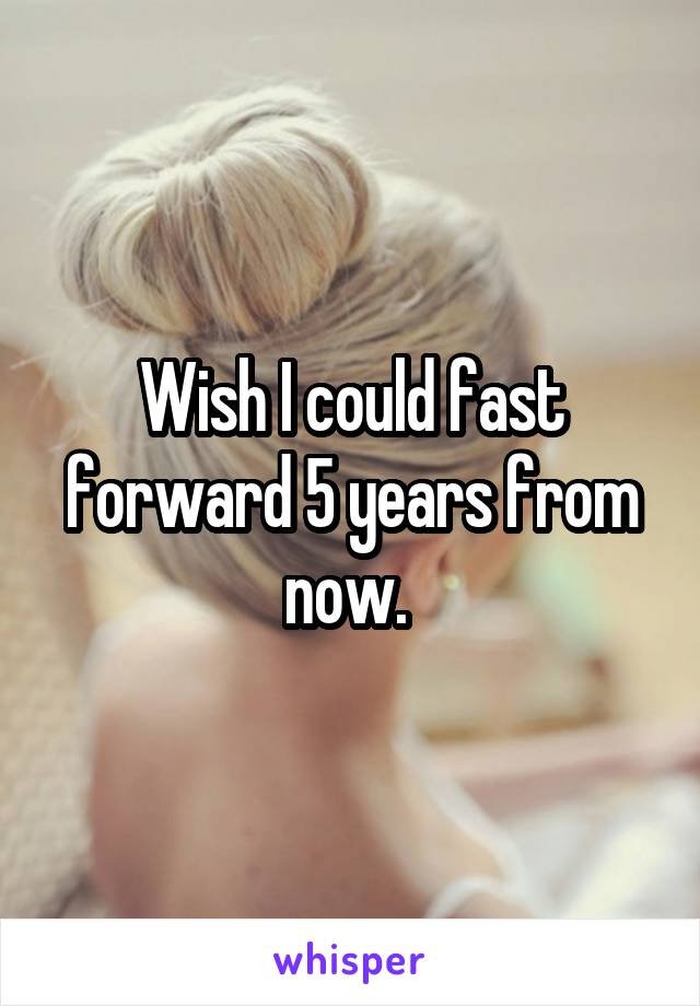 Wish I could fast forward 5 years from now.
