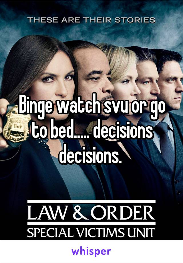 Binge watch svu or go to bed..... decisions decisions.