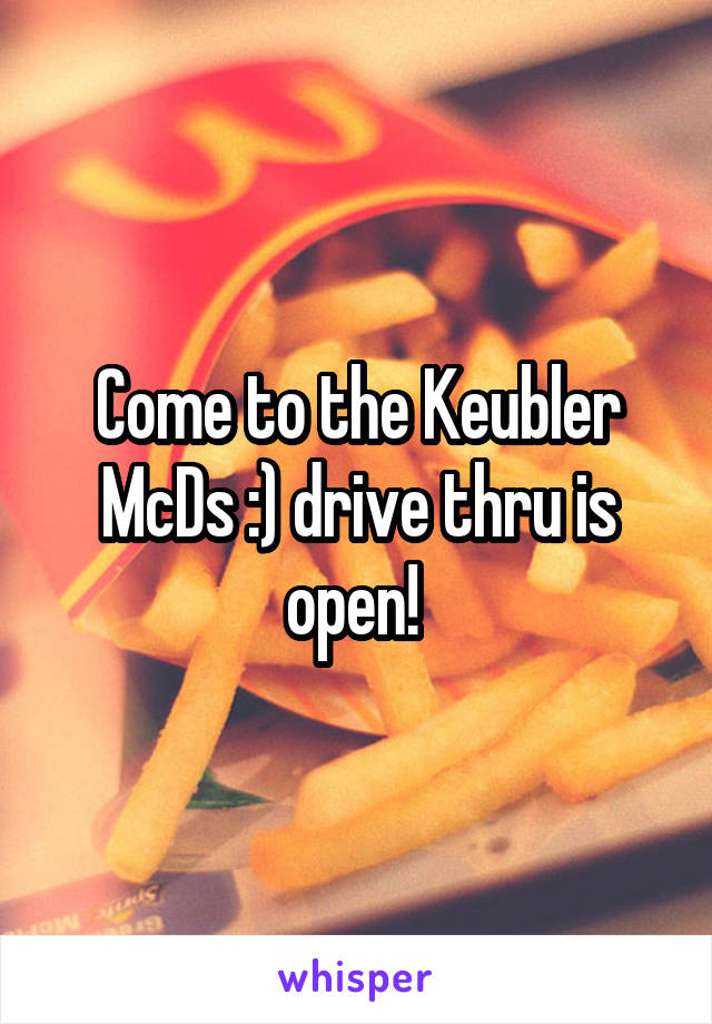 Come to the Keubler McDs :) drive thru is open!