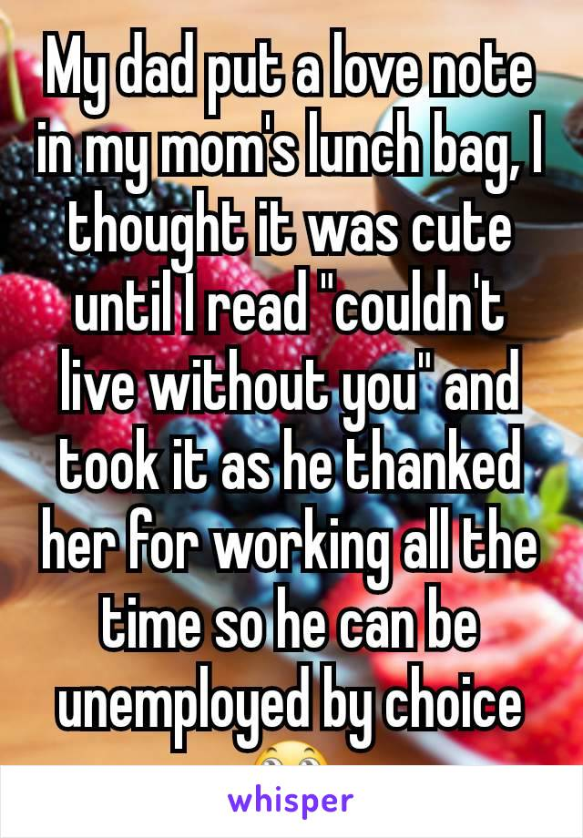 """My dad put a love note in my mom's lunch bag, I thought it was cute until I read """"couldn't live without you"""" and took it as he thanked her for working all the time so he can be unemployed by choice🙄"""