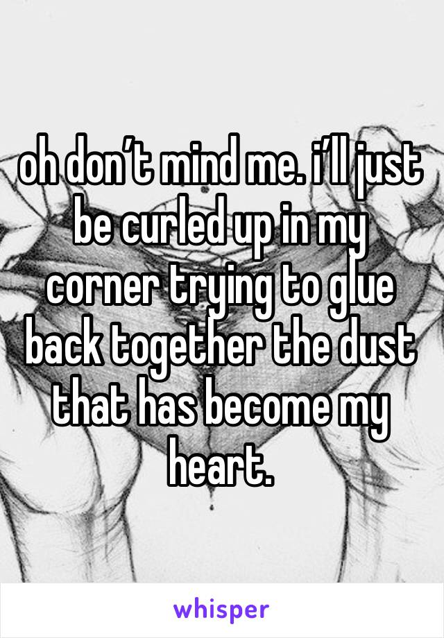 oh don't mind me. i'll just be curled up in my corner trying to glue back together the dust that has become my heart.