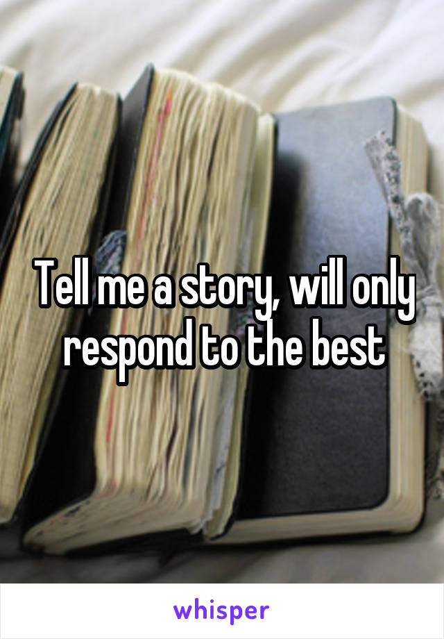 Tell me a story, will only respond to the best