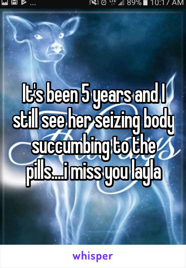 It's been 5 years and I still see her seizing body succumbing to the pills....i miss you layla