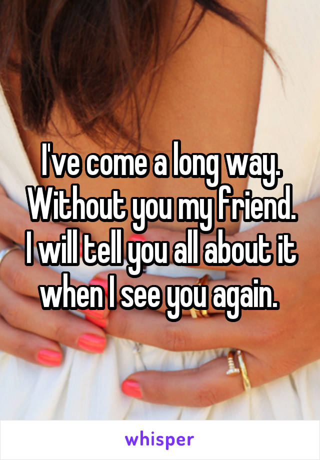 I've come a long way. Without you my friend. I will tell you all about it when I see you again.