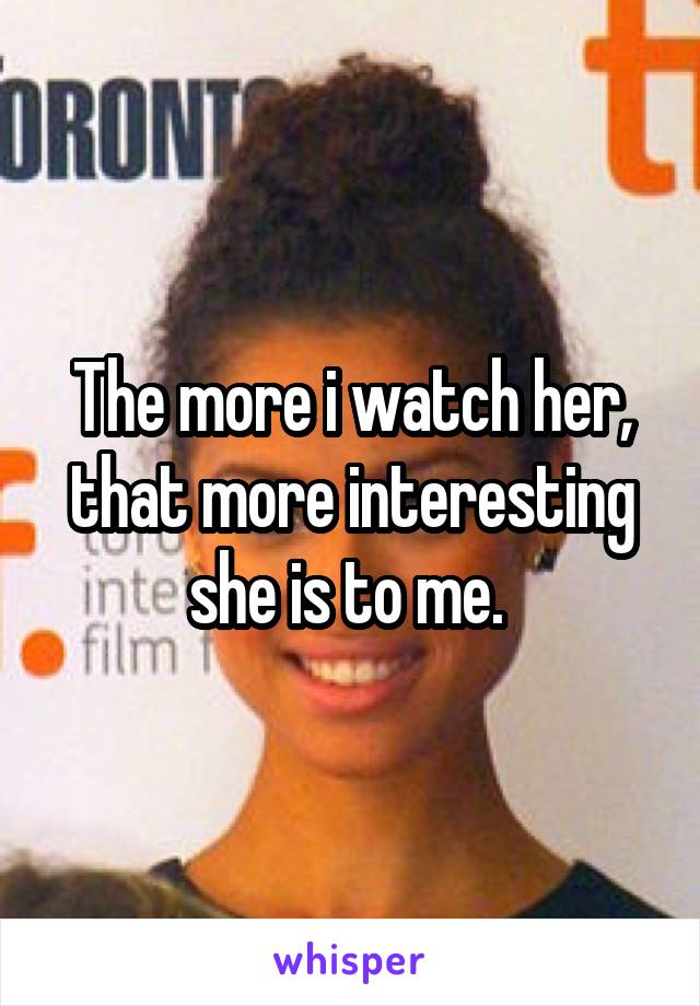 The more i watch her, that more interesting she is to me.