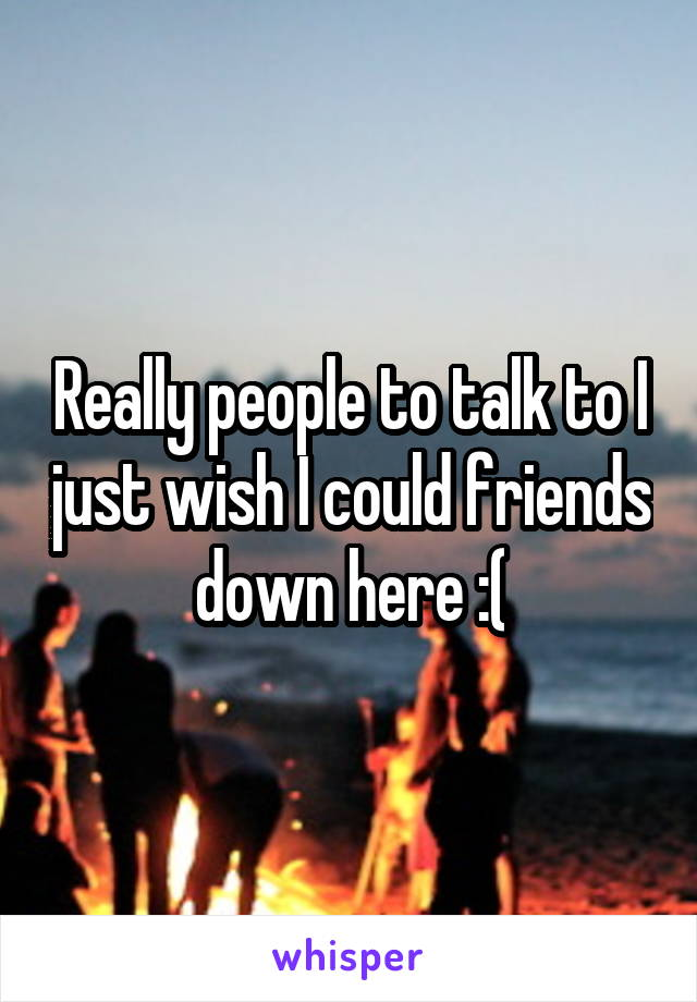 Really people to talk to I just wish I could friends down here :(