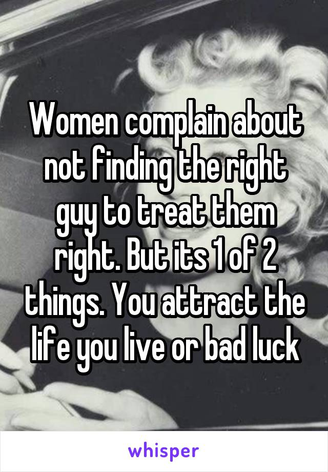 Women complain about not finding the right guy to treat them right. But its 1 of 2 things. You attract the life you live or bad luck