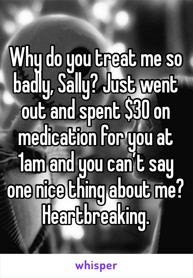 Why do you treat me so badly, Sally? Just went out and spent $30 on medication for you at 1am and you can't say one nice thing about me? Heartbreaking.