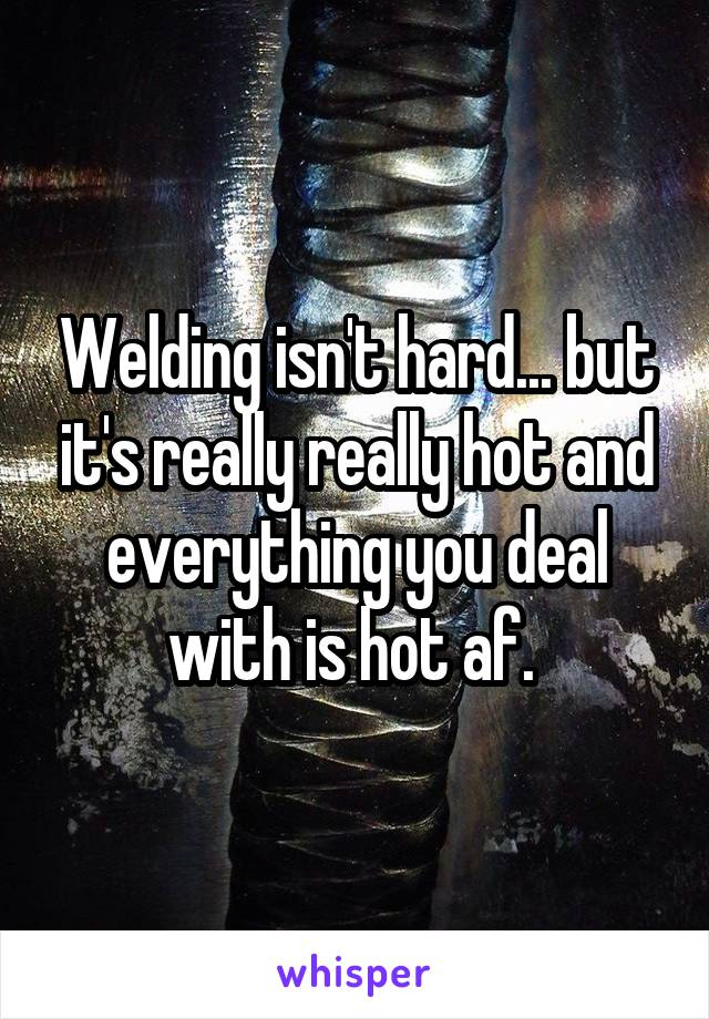 Welding isn't hard... but it's really really hot and everything you deal with is hot af.