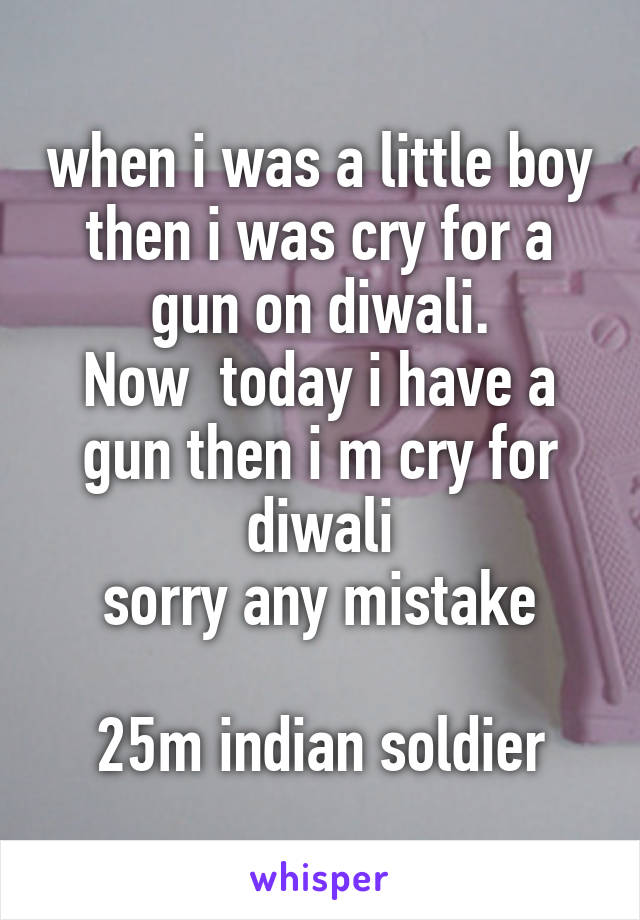 when i was a little boy then i was cry for a gun on diwali. Now  today i have a gun then i m cry for diwali sorry any mistake  25m indian soldier