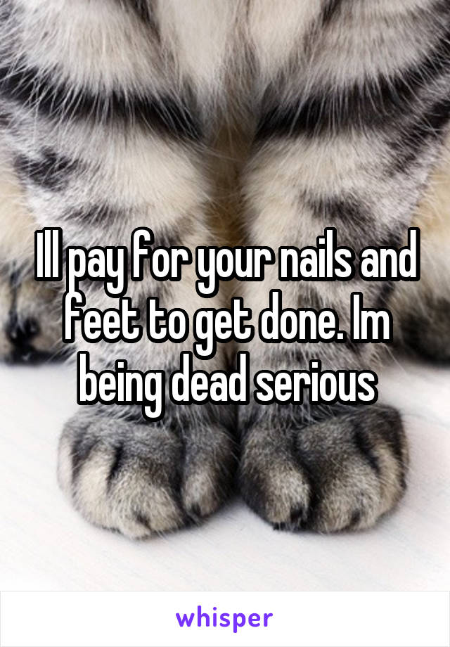 Ill pay for your nails and feet to get done. Im being dead serious