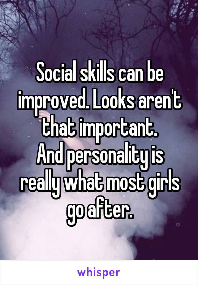 Social skills can be improved. Looks aren't that important. And personality is really what most girls go after.