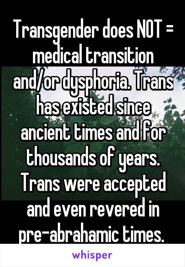 Transgender does NOT = medical transition and/or dysphoria. Trans has existed since ancient times and for thousands of years. Trans were accepted and even revered in pre-abrahamic times.