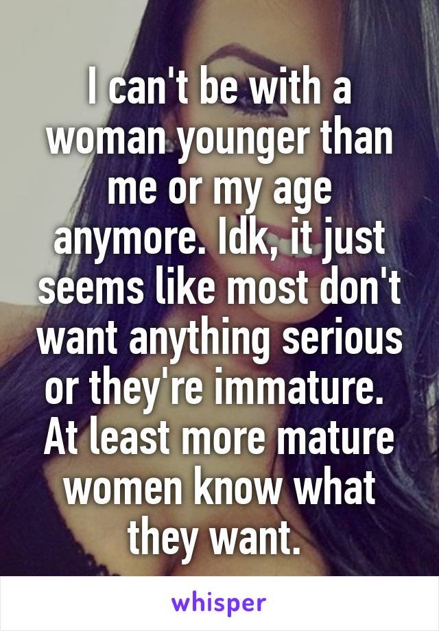I can't be with a woman younger than me or my age anymore. Idk, it just seems like most don't want anything serious or they're immature.  At least more mature women know what they want.