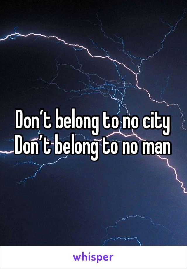 Don't belong to no city Don't belong to no man