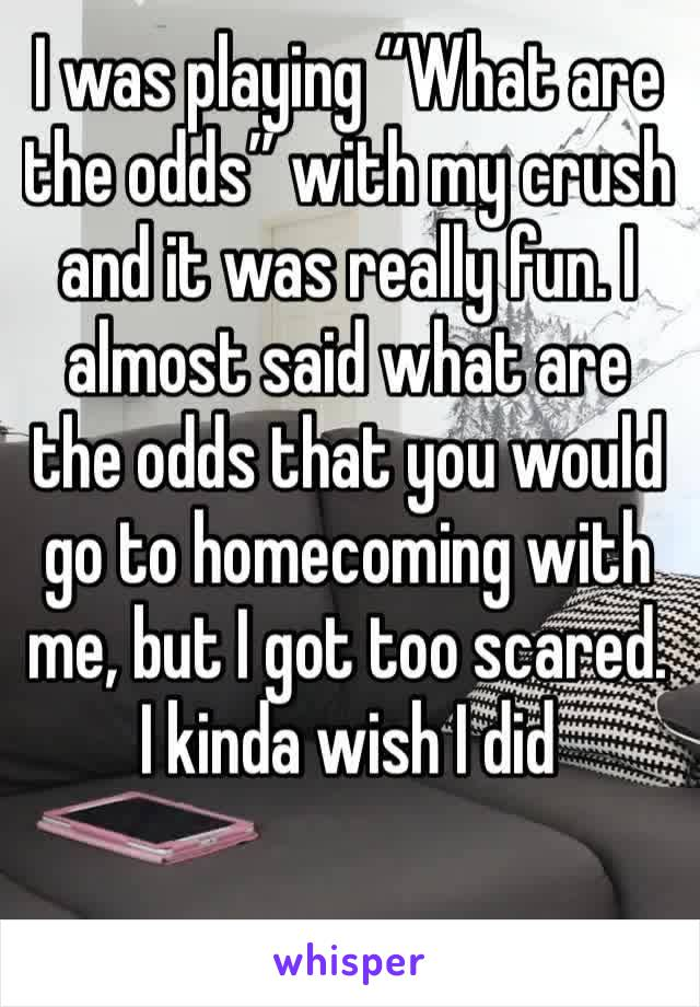 "I was playing ""What are the odds"" with my crush and it was really fun. I almost said what are the odds that you would go to homecoming with me, but I got too scared. I kinda wish I did"