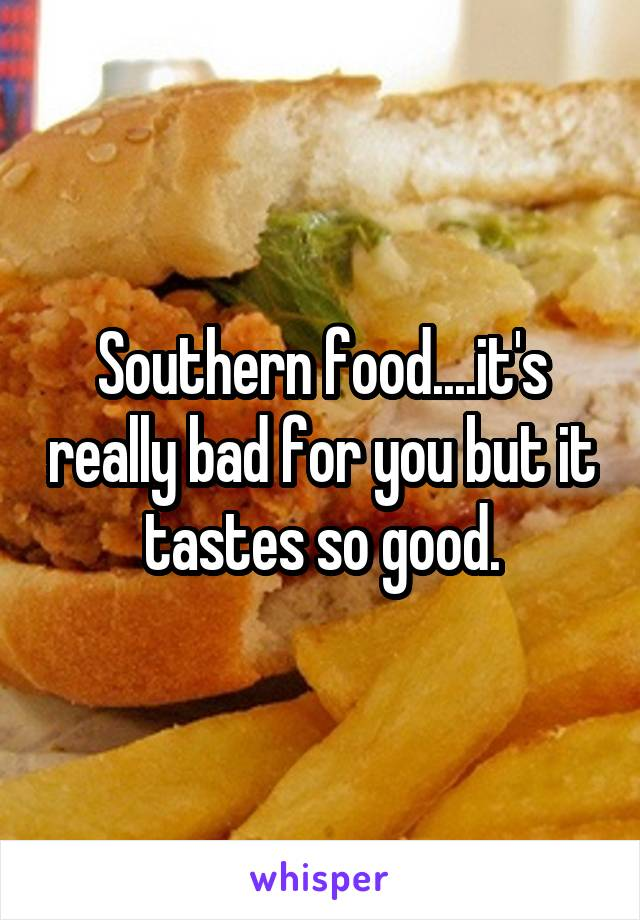 Southern food....it's really bad for you but it tastes so good.
