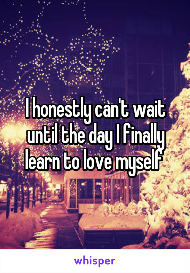 I honestly can't wait until the day I finally learn to love myself