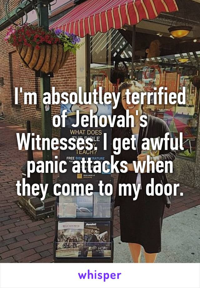 I'm absolutley terrified of Jehovah's Witnesses. I get awful panic attacks when they come to my door.