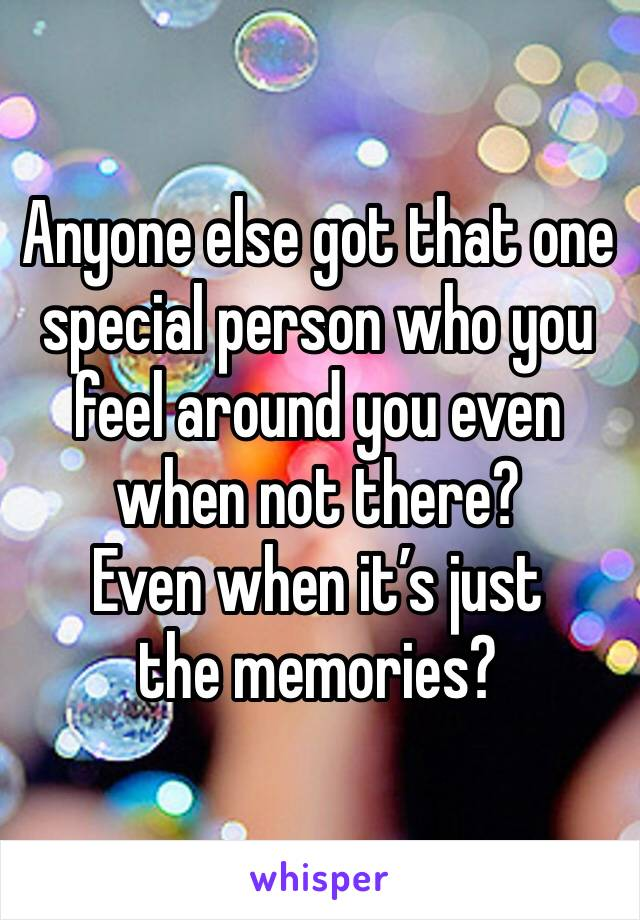 Anyone else got that one special person who you feel around you even when not there?  Even when it's just the memories?