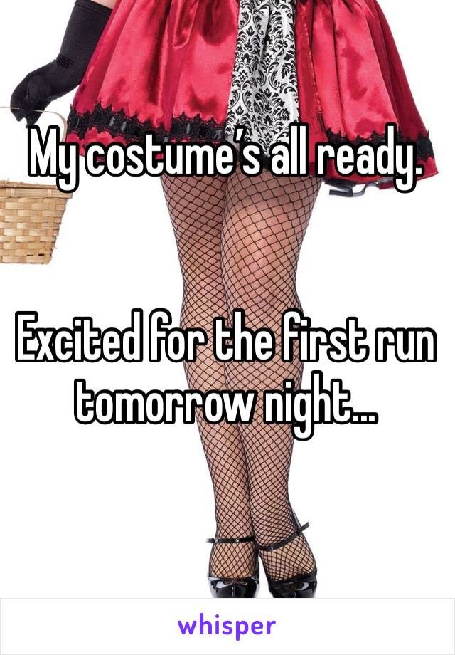 My costume's all ready.   Excited for the first run tomorrow night...