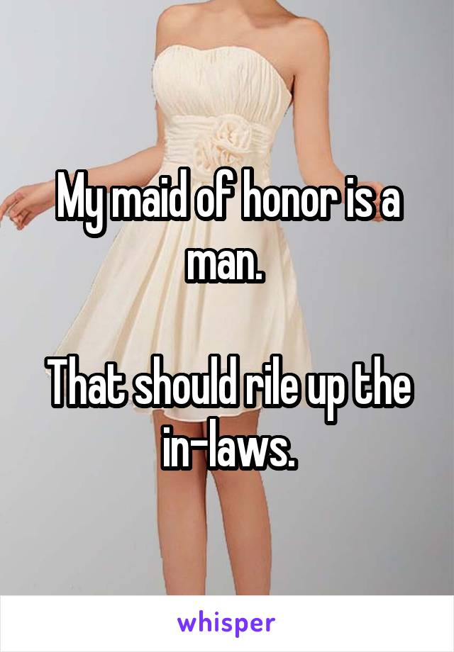 My maid of honor is a man.   That should rile up the in-laws.