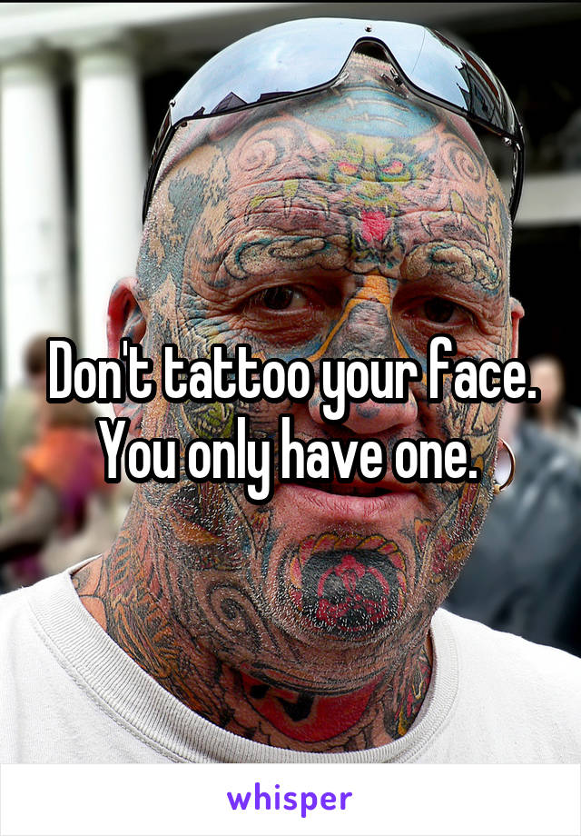 Don't tattoo your face. You only have one.
