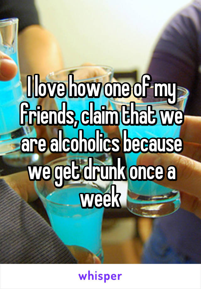 I love how one of my friends, claim that we are alcoholics because we get drunk once a week