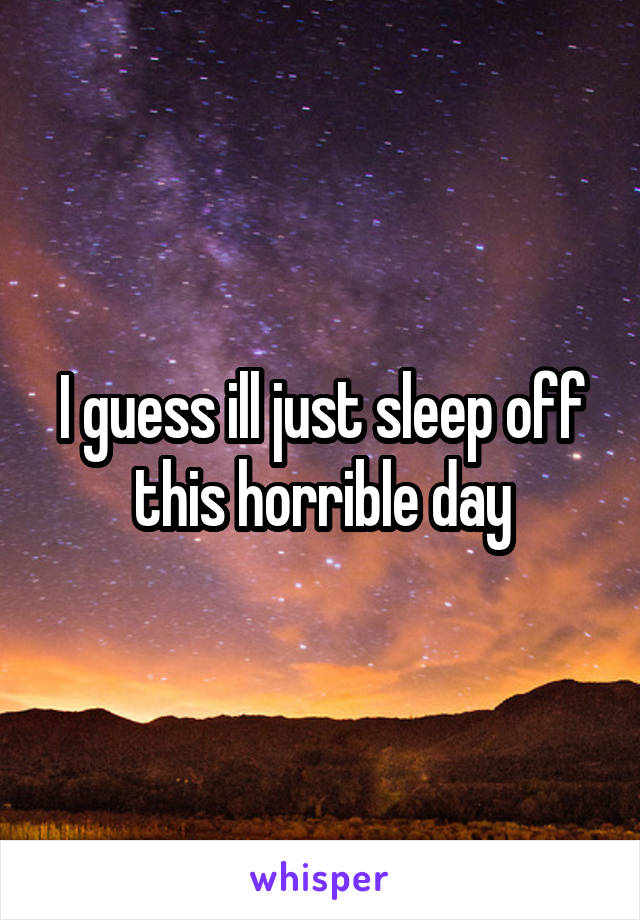 I guess ill just sleep off this horrible day
