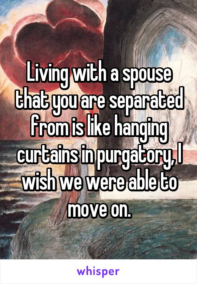 Living with a spouse that you are separated from is like hanging curtains in purgatory, I wish we were able to move on.