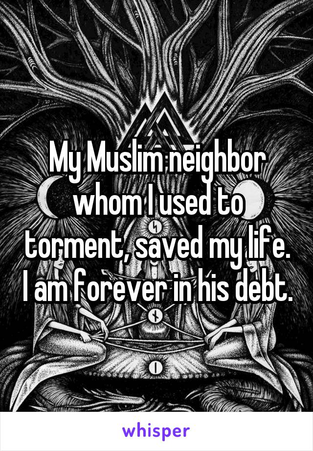 My Muslim neighbor whom I used to torment, saved my life. I am forever in his debt.