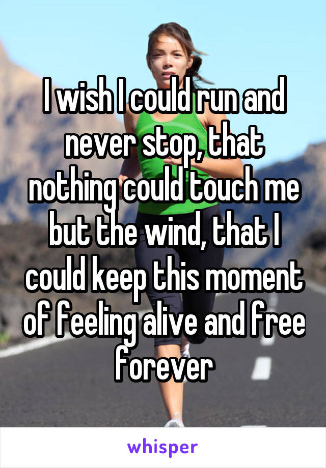 I wish I could run and never stop, that nothing could touch me but the wind, that I could keep this moment of feeling alive and free forever