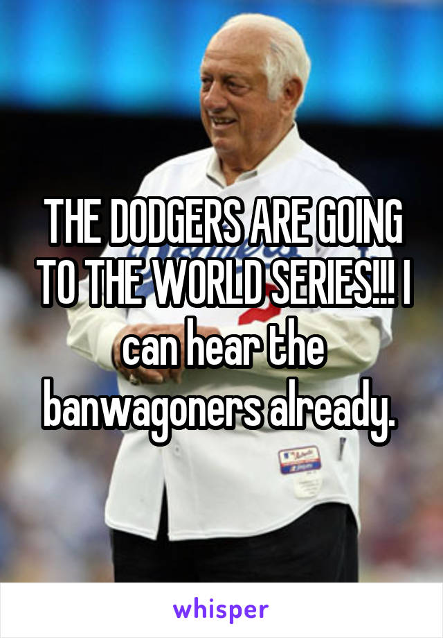 THE DODGERS ARE GOING TO THE WORLD SERIES!!! I can hear the banwagoners already.