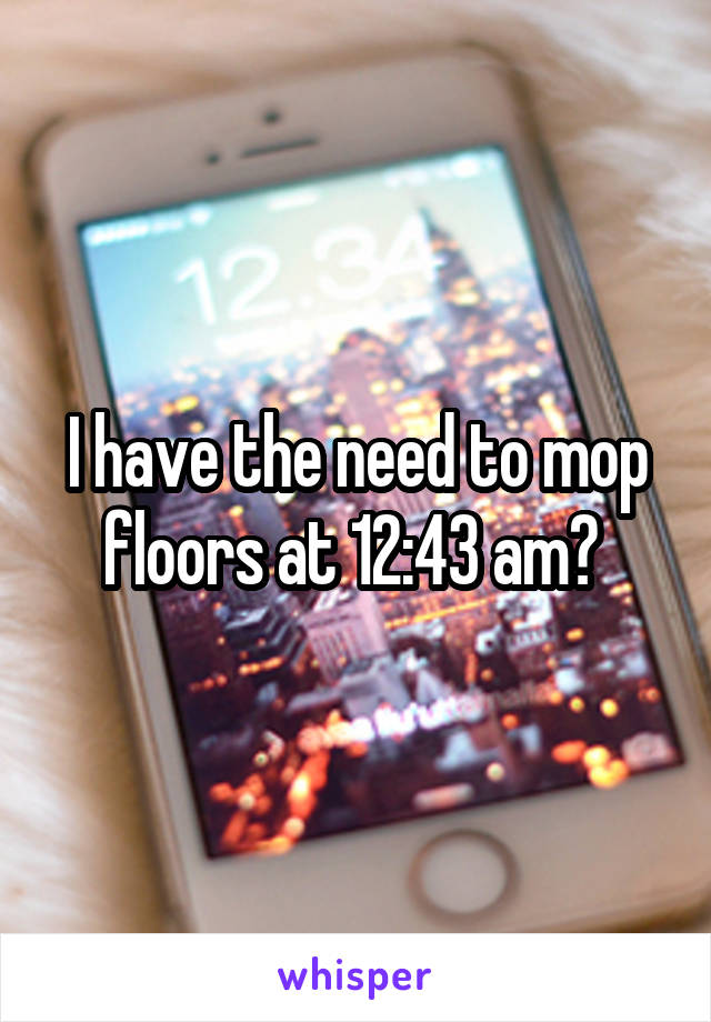 I have the need to mop floors at 12:43 am?