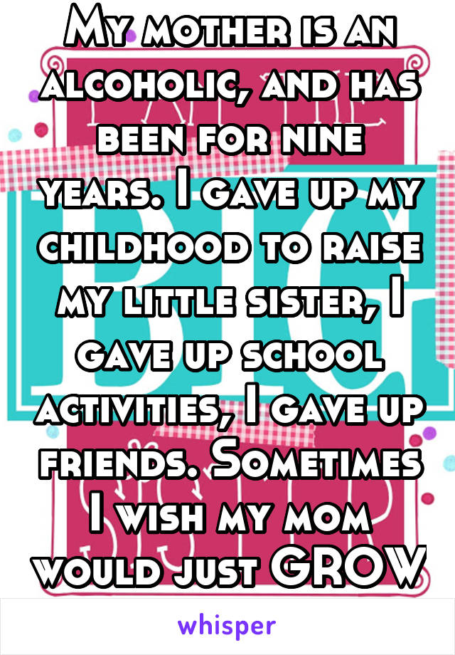 My mother is an alcoholic, and has been for nine years. I gave up my childhood to raise my little sister, I gave up school activities, I gave up friends. Sometimes I wish my mom would just GROW UP.