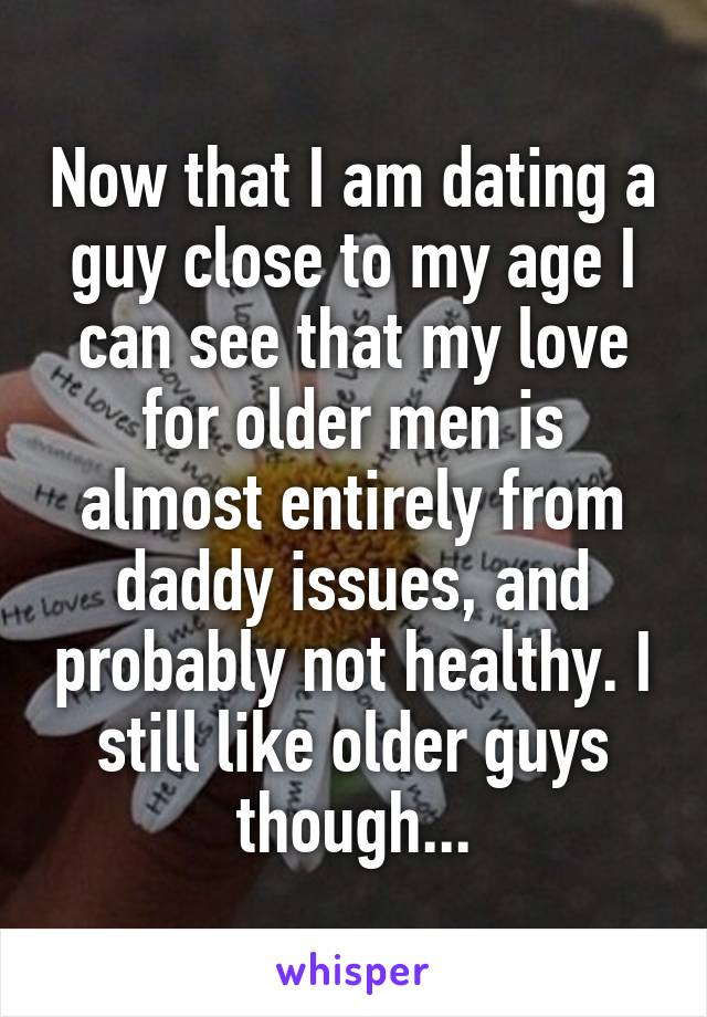 Now that I am dating a guy close to my age I can see that my love for older men is almost entirely from daddy issues, and probably not healthy. I still like older guys though...