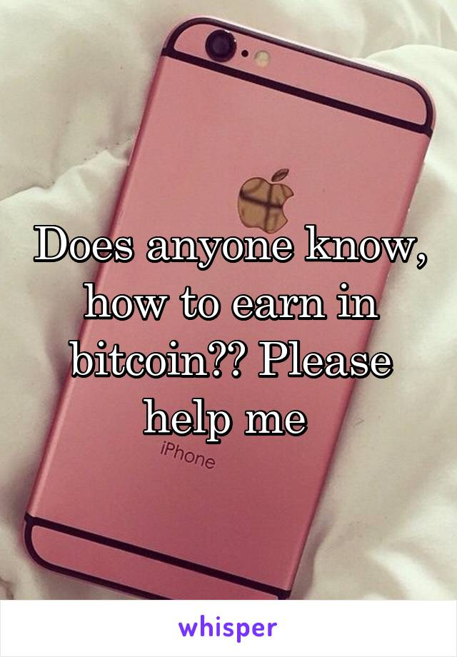 Does anyone know, how to earn in bitcoin?? Please help me