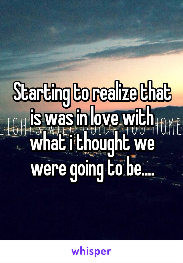 Starting to realize that is was in love with what i thought we were going to be....