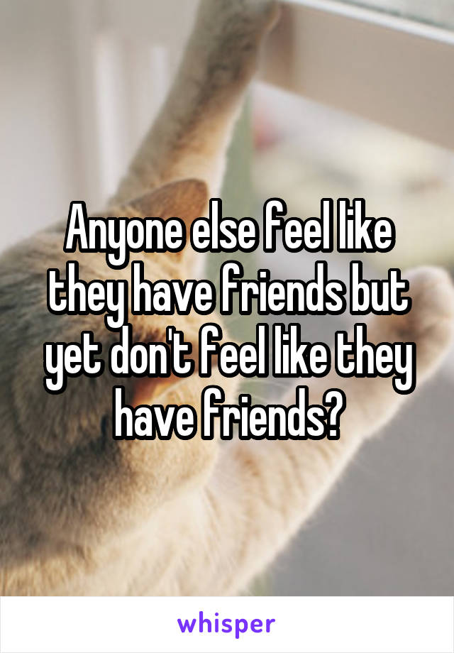 Anyone else feel like they have friends but yet don't feel like they have friends?