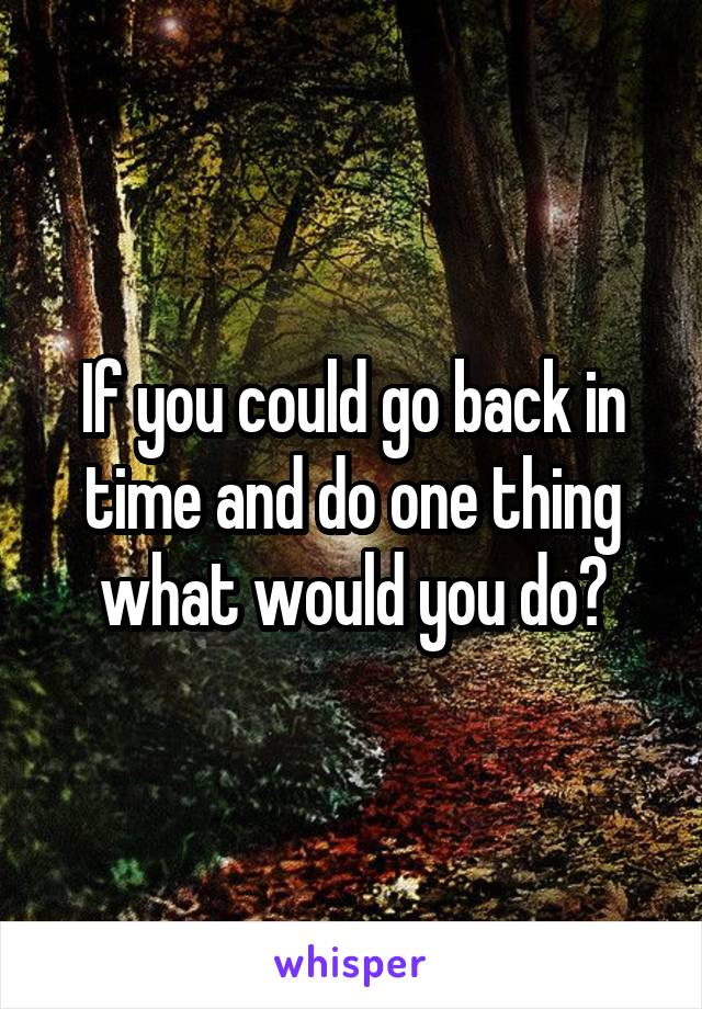 If you could go back in time and do one thing what would you do?