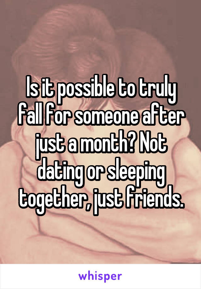 Is it possible to truly fall for someone after just a month? Not dating or sleeping together, just friends.